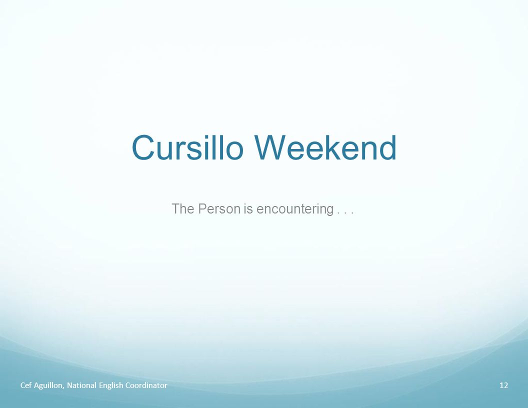 Cursillo Weekend Cef Aguillon, National English Coordinator12 The Person is encountering...