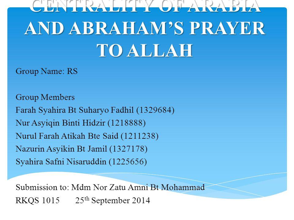 CENTRALITY OF ARABIA AND ABRAHAM'S PRAYER TO ALLAH Group Name: RS Group Members Farah Syahira Bt Suharyo Fadhil (1329684) Nur Asyiqin Binti Hidzir (12