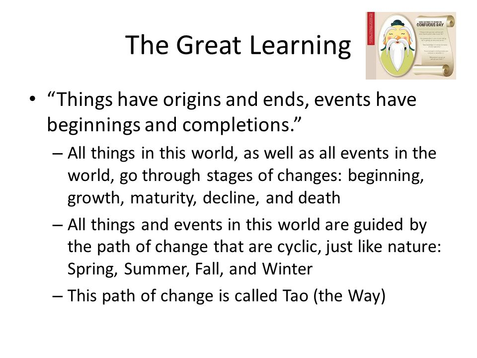 The Great Learning Things have origins and ends, events have beginnings and completions. – All things in this world, as well as all events in the world, go through stages of changes: beginning, growth, maturity, decline, and death – All things and events in this world are guided by the path of change that are cyclic, just like nature: Spring, Summer, Fall, and Winter – This path of change is called Tao (the Way)