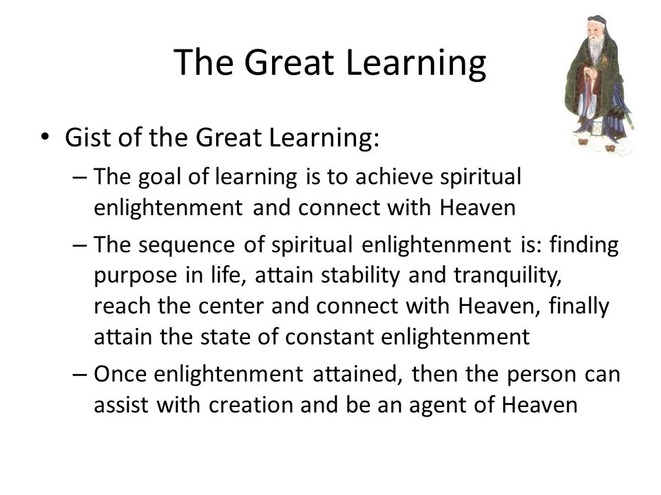 The Great Learning Gist of the Great Learning: – The goal of learning is to achieve spiritual enlightenment and connect with Heaven – The sequence of spiritual enlightenment is: finding purpose in life, attain stability and tranquility, reach the center and connect with Heaven, finally attain the state of constant enlightenment – Once enlightenment attained, then the person can assist with creation and be an agent of Heaven