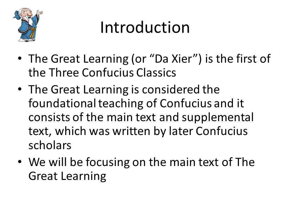 Introduction The Great Learning (or Da Xier ) is the first of the Three Confucius Classics The Great Learning is considered the foundational teaching of Confucius and it consists of the main text and supplemental text, which was written by later Confucius scholars We will be focusing on the main text of The Great Learning