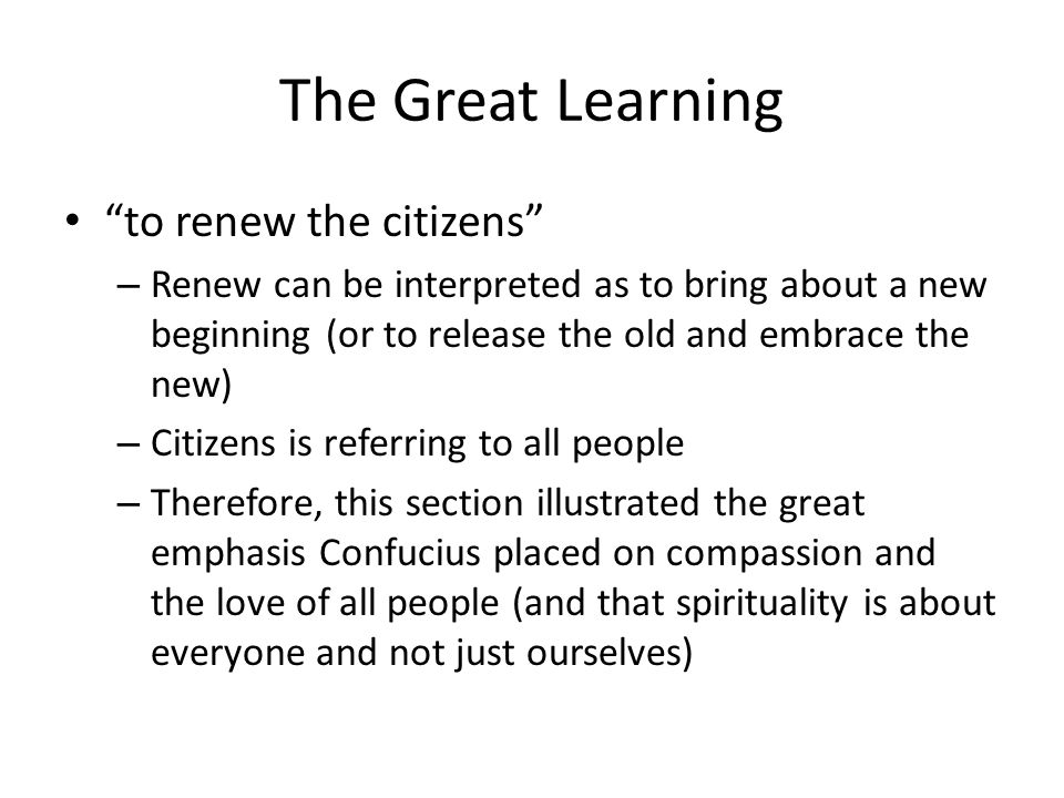 The Great Learning to renew the citizens – Renew can be interpreted as to bring about a new beginning (or to release the old and embrace the new) – Citizens is referring to all people – Therefore, this section illustrated the great emphasis Confucius placed on compassion and the love of all people (and that spirituality is about everyone and not just ourselves)
