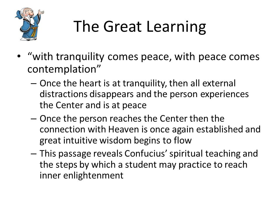 The Great Learning with tranquility comes peace, with peace comes contemplation – Once the heart is at tranquility, then all external distractions disappears and the person experiences the Center and is at peace – Once the person reaches the Center then the connection with Heaven is once again established and great intuitive wisdom begins to flow – This passage reveals Confucius' spiritual teaching and the steps by which a student may practice to reach inner enlightenment