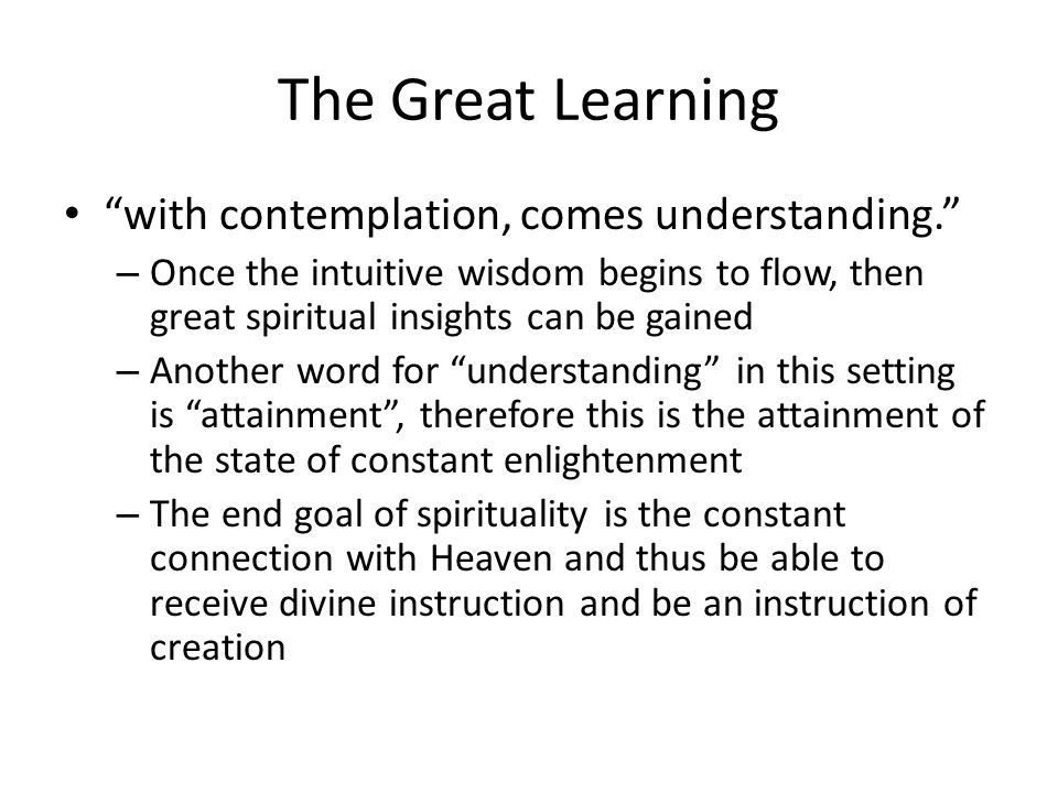 The Great Learning with contemplation, comes understanding. – Once the intuitive wisdom begins to flow, then great spiritual insights can be gained – Another word for understanding in this setting is attainment , therefore this is the attainment of the state of constant enlightenment – The end goal of spirituality is the constant connection with Heaven and thus be able to receive divine instruction and be an instruction of creation