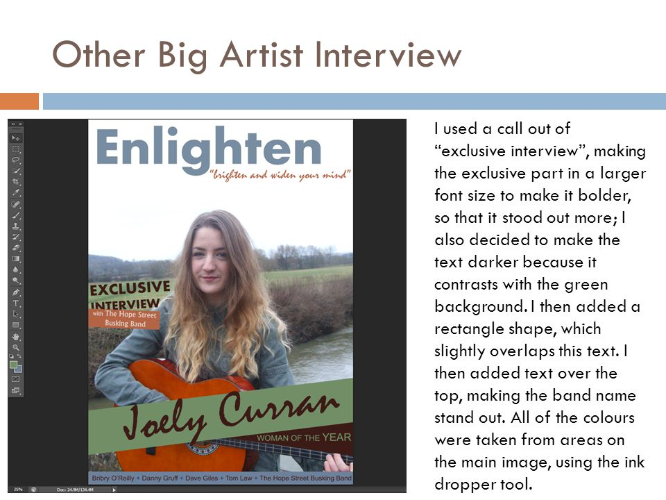 Other Big Artist Interview I used a call out of exclusive interview , making the exclusive part in a larger font size to make it bolder, so that it stood out more; I also decided to make the text darker because it contrasts with the green background.
