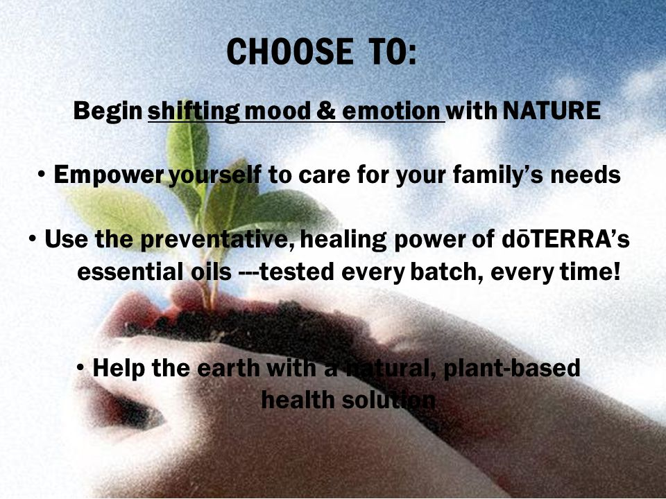 CHOOSE TO: Begin shifting mood & emotion with NATURE Empower yourself to care for your family's needs Use the preventative, healing power of dōTERRA's