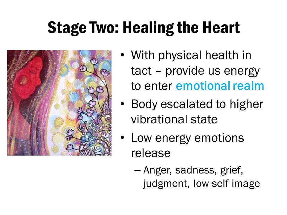 Stage Two: Healing the Heart With physical health in tact – provide us energy to enter emotional realm Body escalated to higher vibrational state Low