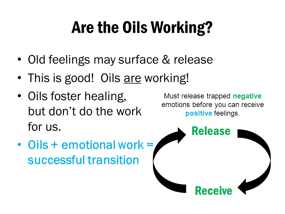 Are the Oils Working? Old feelings may surface & release This is good! Oils are working! Oils foster healing, but don't do the work for us. Oils + emo