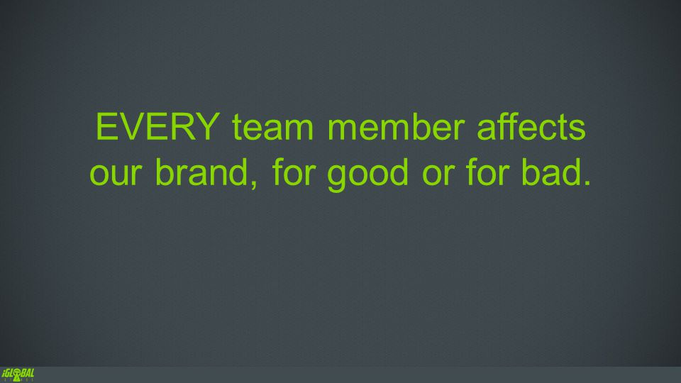 EVERY team member affects our brand, for good or for bad.