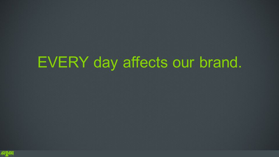 EVERY day affects our brand.