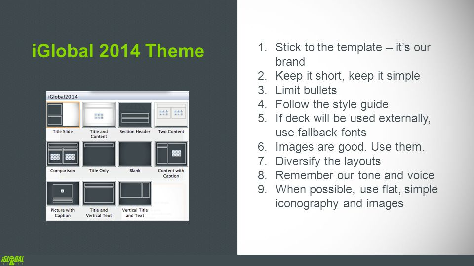 iGlobal 2014 Theme 1.Stick to the template – it's our brand 2.Keep it short, keep it simple 3.Limit bullets 4.Follow the style guide 5.If deck will be used externally, use fallback fonts 6.Images are good.