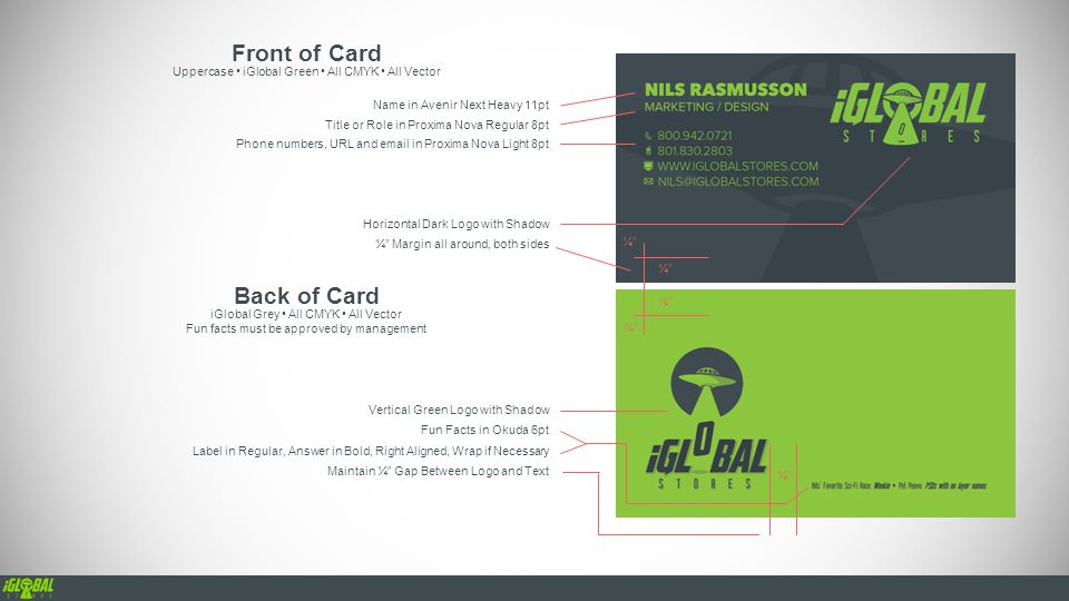 Name in Avenir Next Heavy 11pt Front of Card Uppercase iGlobal Green All CMYK All Vector Title or Role in Proxima Nova Regular 8pt Phone numbers, URL and email in Proxima Nova Light 8pt ¼ Margin all around, both sides Back of Card iGlobal Grey All CMYK All Vector Fun facts must be approved by management Horizontal Dark Logo with Shadow Vertical Green Logo with Shadow Fun Facts in Okuda 6pt Label in Regular, Answer in Bold, Right Aligned, Wrap if Necessary ¼ Maintain ¼ Gap Between Logo and Text