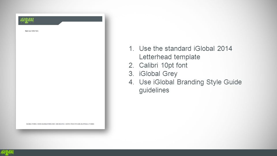 1.Use the standard iGlobal 2014 Letterhead template 2.Calibri 10pt font 3.iGlobal Grey 4.Use iGlobal Branding Style Guide guidelines
