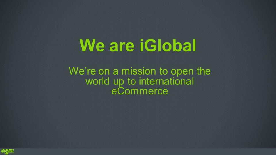 We are iGlobal We're on a mission to open the world up to international eCommerce
