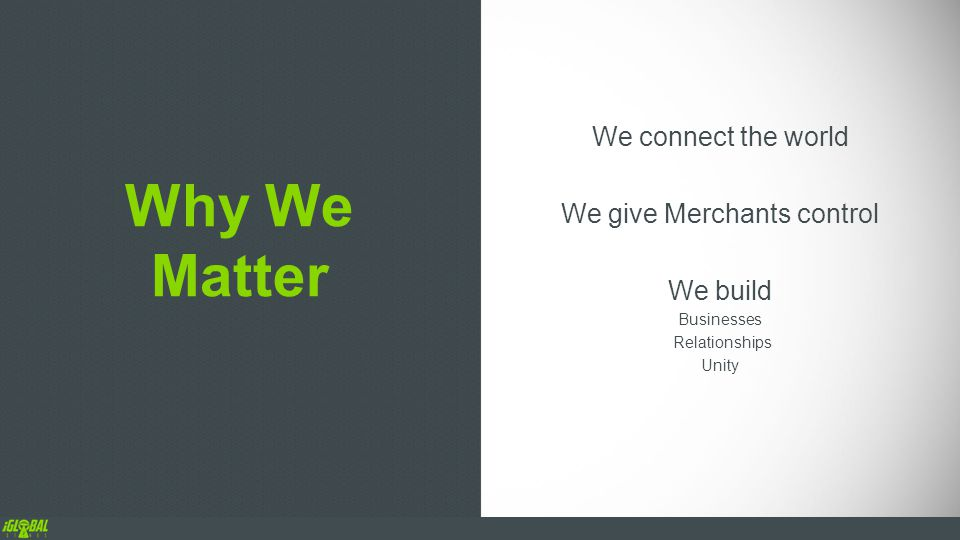 Why We Matter We connect the world We give Merchants control We build Businesses Relationships Unity