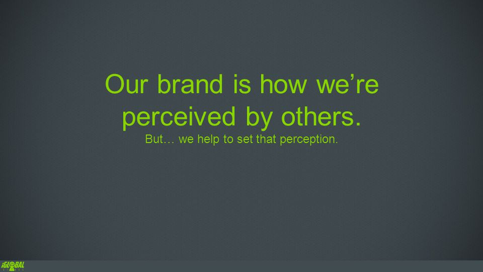 Our brand is how we're perceived by others. But… we help to set that perception.