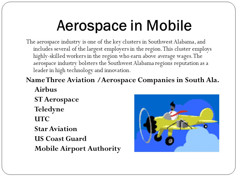 Aerospace in Mobile The aerospace industry is one of the key clusters in Southwest Alabama, and includes several of the largest employers in the region.