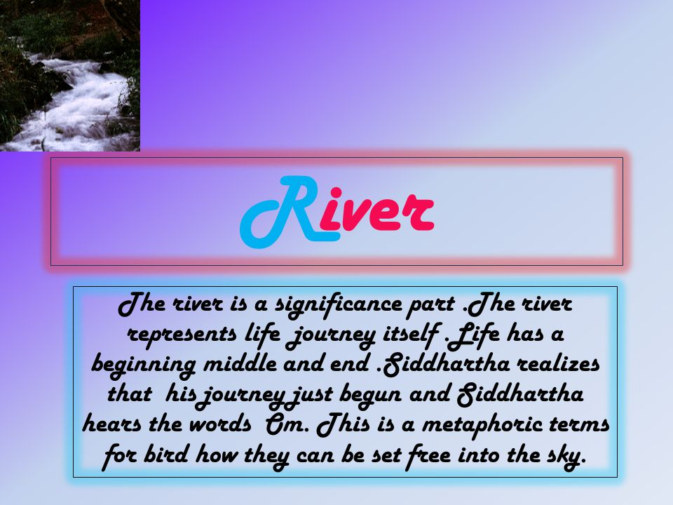 River The river is a significance part.The river represents life journey itself.Life has a beginning middle and end.Siddhartha realizes that his journey just begun and Siddhartha hears the words Om.