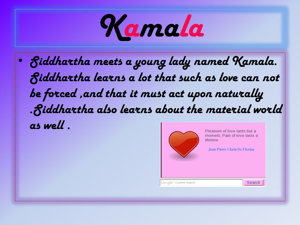 Kamala Siddhartha meets a young lady named Kamala. Siddhartha learns a lot that such as love can not be forced,and that it must act upon naturally.Sid