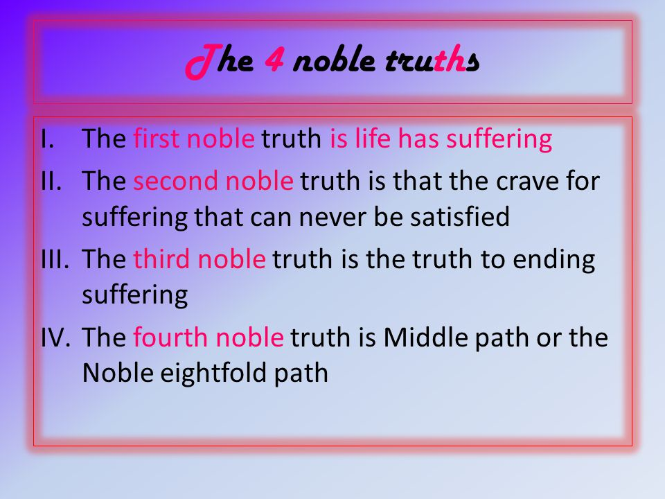 The 4 noble truths I.The first noble truth is life has suffering II.The second noble truth is that the crave for suffering that can never be satisfied III.The third noble truth is the truth to ending suffering IV.The fourth noble truth is Middle path or the Noble eightfold path