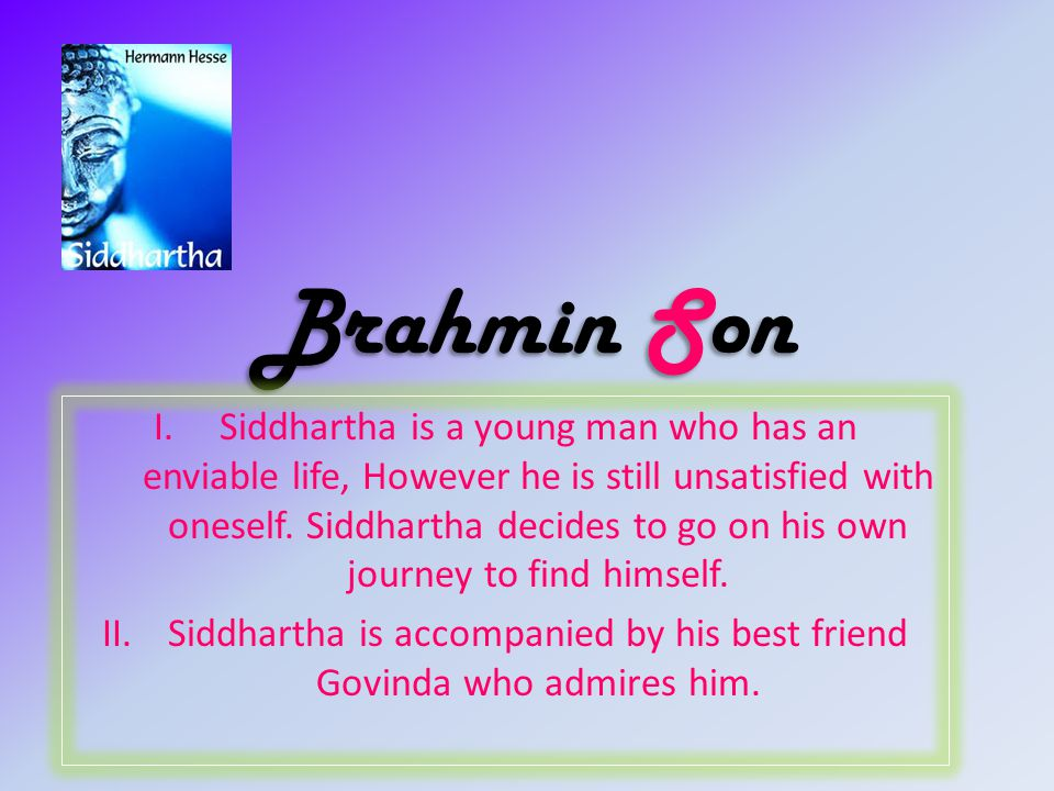 Brahmin Son I.Siddhartha is a young man who has an enviable life, However he is still unsatisfied with oneself.