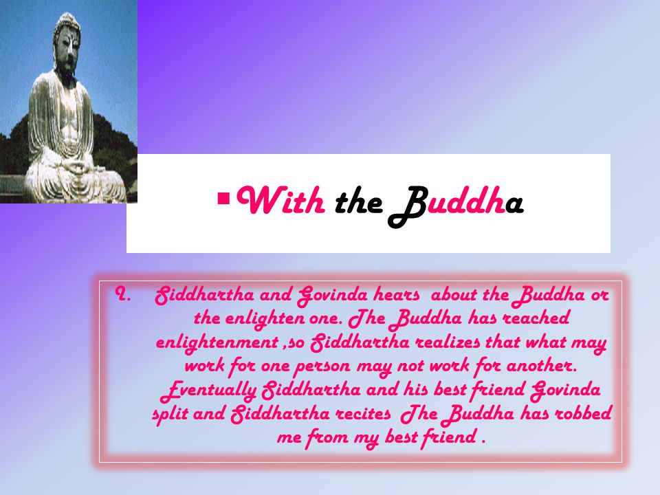  With the Buddha I.Siddhartha and Govinda hears about the Buddha or the enlighten one. The Buddha has reached enlightenment,so Siddhartha realizes th