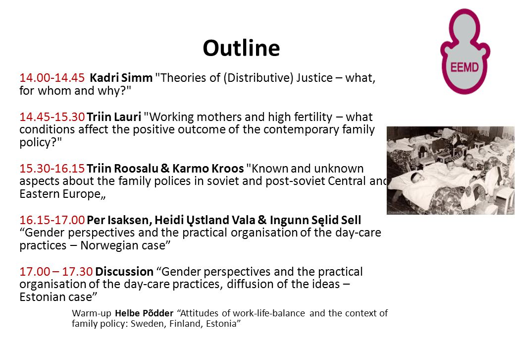 "Outline 14.00-14.45 Kadri Simm Theories of (Distributive) Justice – what, for whom and why 14.45-15.30 Triin Lauri Working mothers and high fertility – what conditions affect the positive outcome of the contemporary family policy 15.30-16.15 Triin Roosalu & Karmo Kroos Known and unknown aspects about the family polices in soviet and post-soviet Central and Eastern Europe"" 16.15-17.00 Per Isaksen, Heidi Ųstland Vala & Ingunn Sęlid Sell Gender perspectives and the practical organisation of the day-care practices – Norwegian case 17.00 – 17.30 Discussion Gender perspectives and the practical organisation of the day-care practices, diffusion of the ideas – Estonian case Warm-up Helbe Põdder Attitudes of work-life-balance and the context of family policy: Sweden, Finland, Estonia"