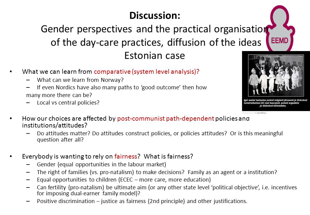Discussion: Gender perspectives and the practical organisation of the day-care practices, diffusion of the ideas Estonian case What we can learn from comparative (system level analysis).