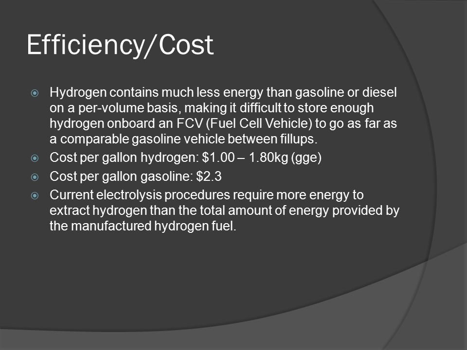 Efficiency/Cost  Hydrogen contains much less energy than gasoline or diesel on a per-volume basis, making it difficult to store enough hydrogen onboard an FCV (Fuel Cell Vehicle) to go as far as a comparable gasoline vehicle between fillups.