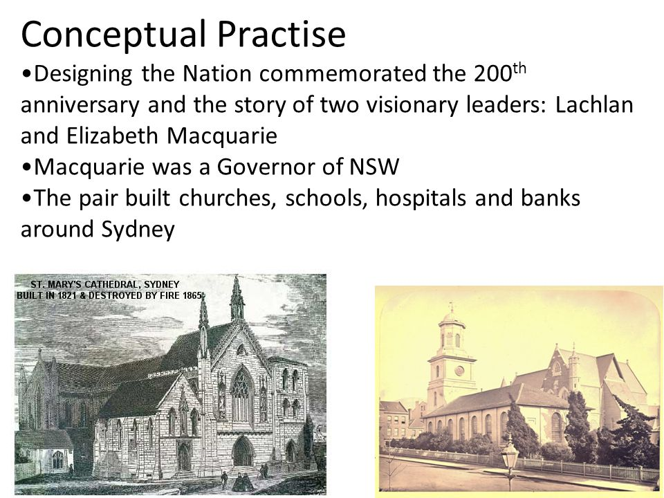Conceptual Practise Designing the Nation commemorated the 200 th anniversary and the story of two visionary leaders: Lachlan and Elizabeth Macquarie Macquarie was a Governor of NSW The pair built churches, schools, hospitals and banks around Sydney