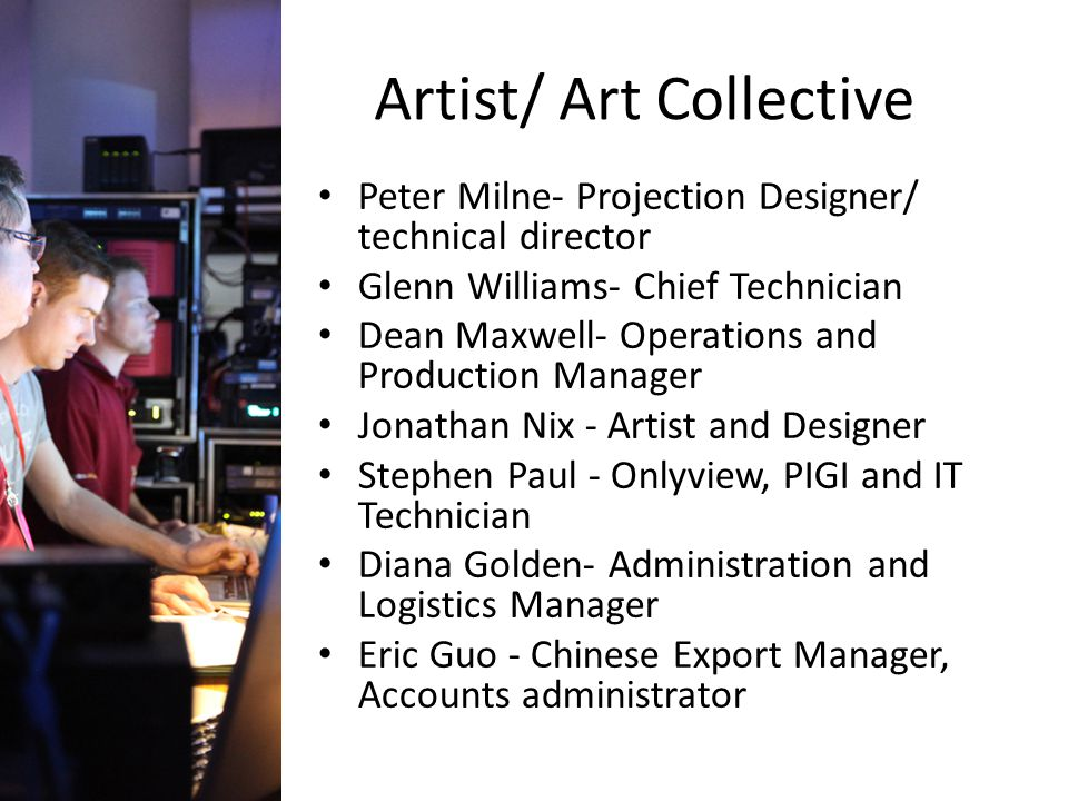 Artist/ Art Collective Peter Milne- Projection Designer/ technical director Glenn Williams- Chief Technician Dean Maxwell- Operations and Production Manager Jonathan Nix - Artist and Designer Stephen Paul - Onlyview, PIGI and IT Technician Diana Golden- Administration and Logistics Manager Eric Guo - Chinese Export Manager, Accounts administrator