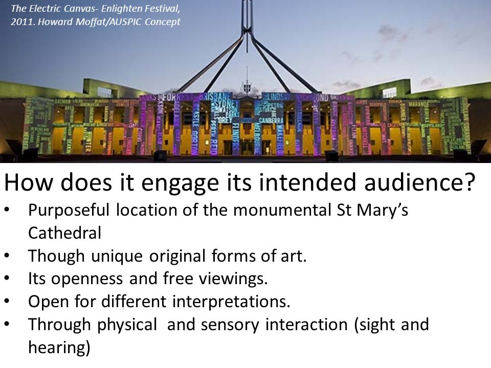 The Electric Canvas- Enlighten Festival, 2011. Howard Moffat/AUSPIC Concept How does it engage its intended audience? Purposeful location of the monum