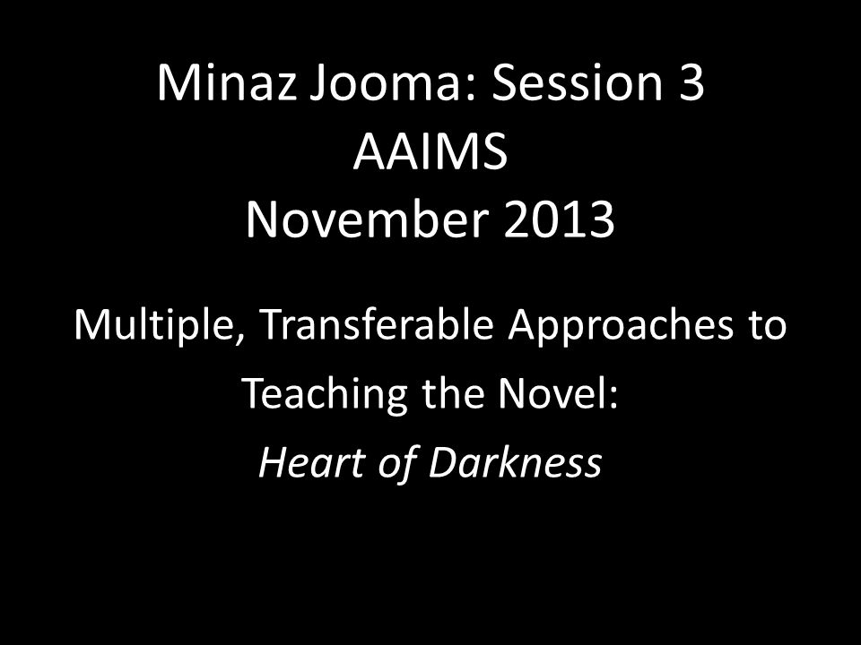 Minaz Jooma: Session 3 AAIMS November 2013 Multiple, Transferable Approaches to Teaching the Novel: Heart of Darkness
