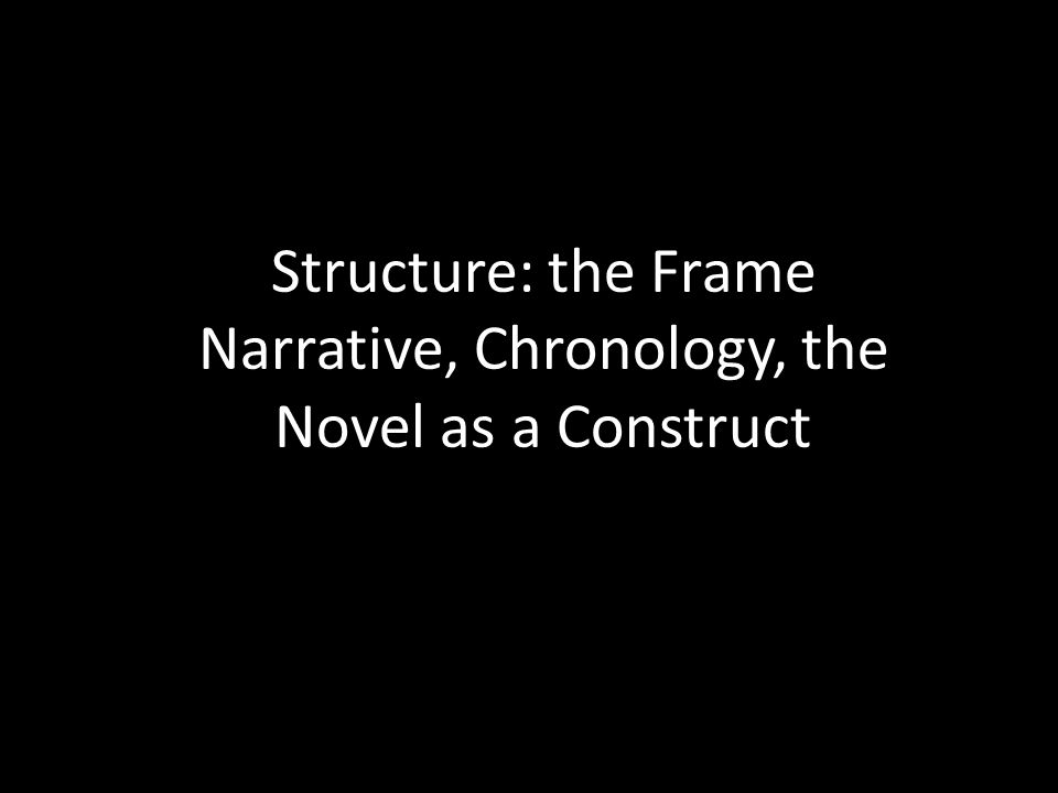 Structure: the Frame Narrative, Chronology, the Novel as a Construct