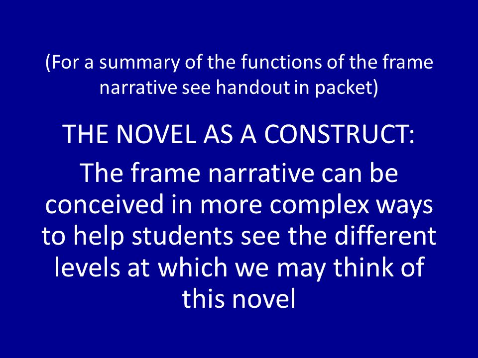 (For a summary of the functions of the frame narrative see handout in packet) THE NOVEL AS A CONSTRUCT: The frame narrative can be conceived in more complex ways to help students see the different levels at which we may think of this novel