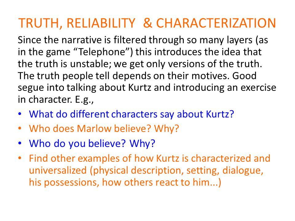 TRUTH, RELIABILITY & CHARACTERIZATION Since the narrative is filtered through so many layers (as in the game Telephone ) this introduces the idea that the truth is unstable; we get only versions of the truth.
