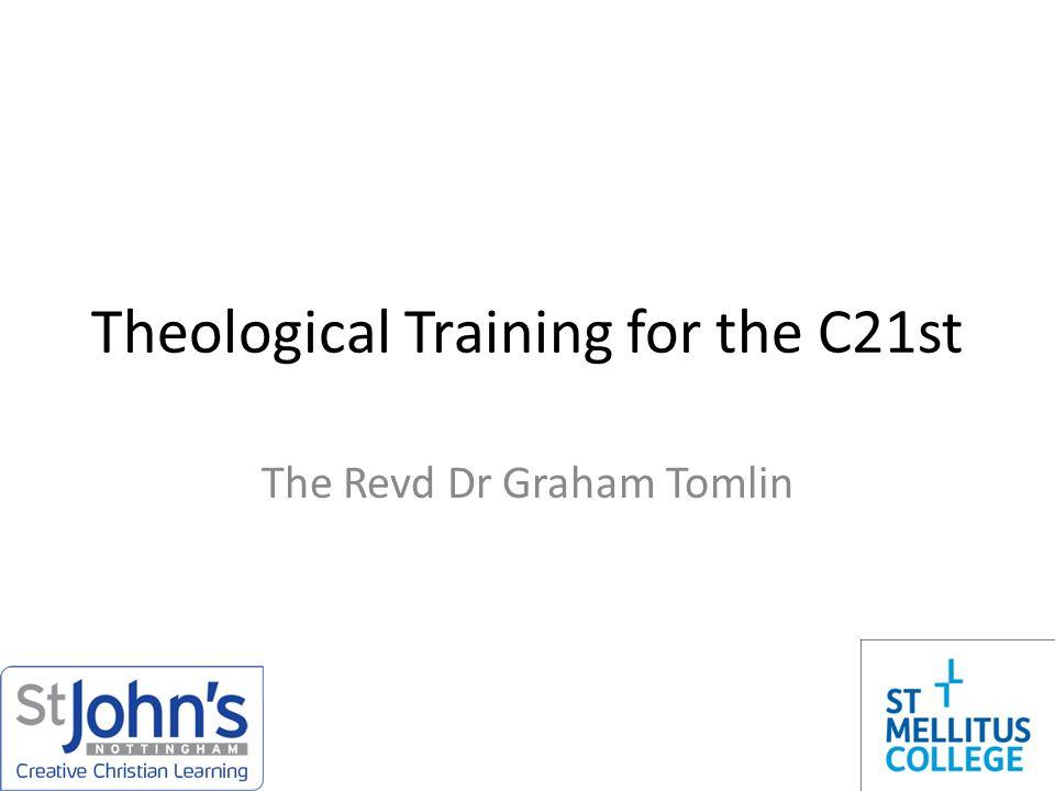 Theological Training for the C21st The Revd Dr Graham Tomlin