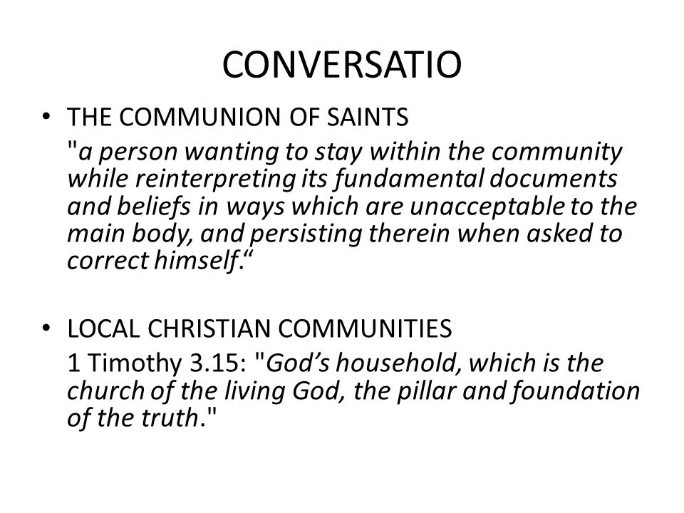 CONVERSATIO THE COMMUNION OF SAINTS a person wanting to stay within the community while reinterpreting its fundamental documents and beliefs in ways which are unacceptable to the main body, and persisting therein when asked to correct himself. LOCAL CHRISTIAN COMMUNITIES 1 Timothy 3.15: God's household, which is the church of the living God, the pillar and foundation of the truth.