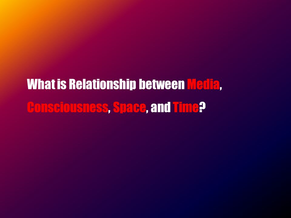 What is Relationship between Media, Consciousness, Space, and Time
