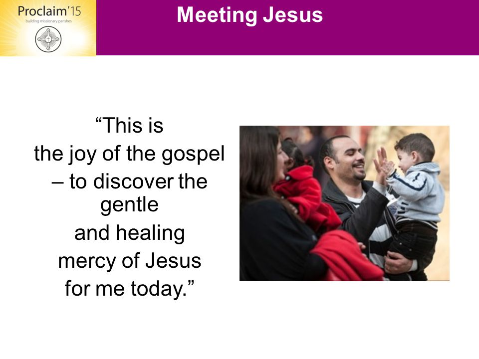 """""""This is the joy of the gospel – to discover the gentle and healing mercy of Jesus for me today."""" Meeting Jesus"""