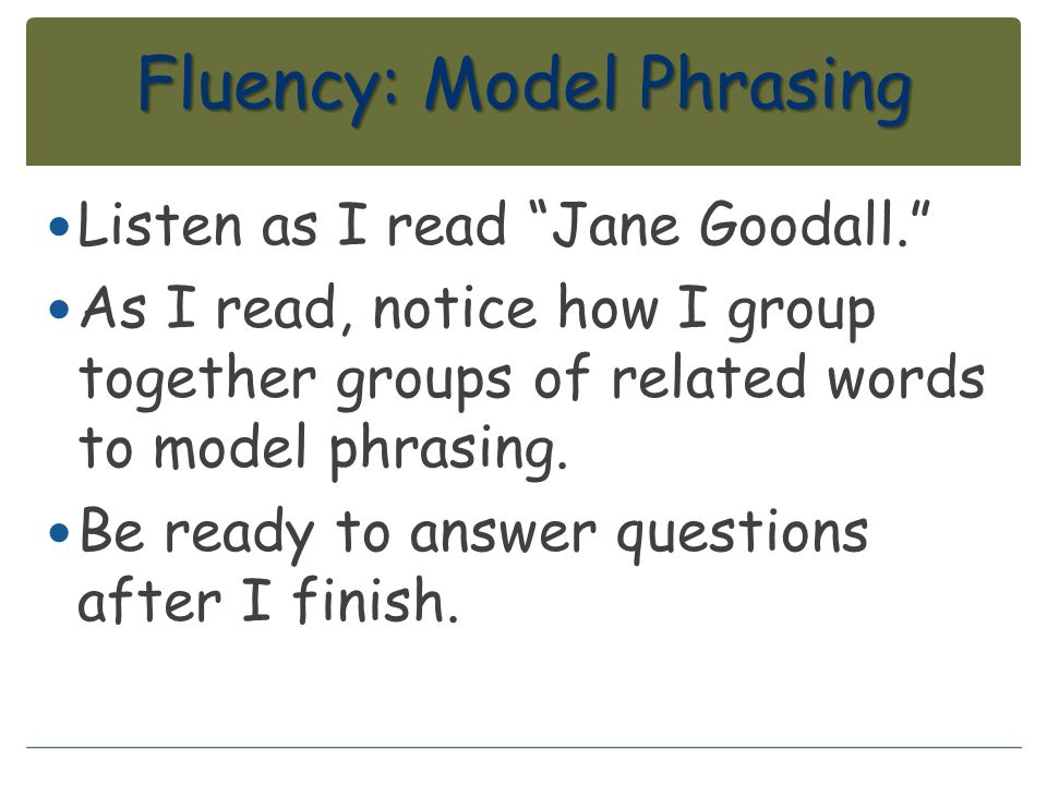 "Fluency: Model Phrasing Listen as I read ""Jane Goodall."" As I read, notice how I group together groups of related words to model phrasing. Be ready to"