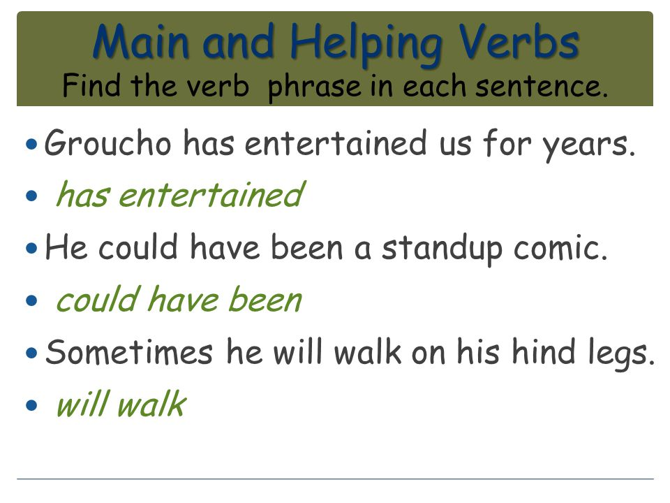 Main and Helping Verbs Main and Helping Verbs Find the verb phrase in each sentence. Groucho has entertained us for years. has entertained He could ha