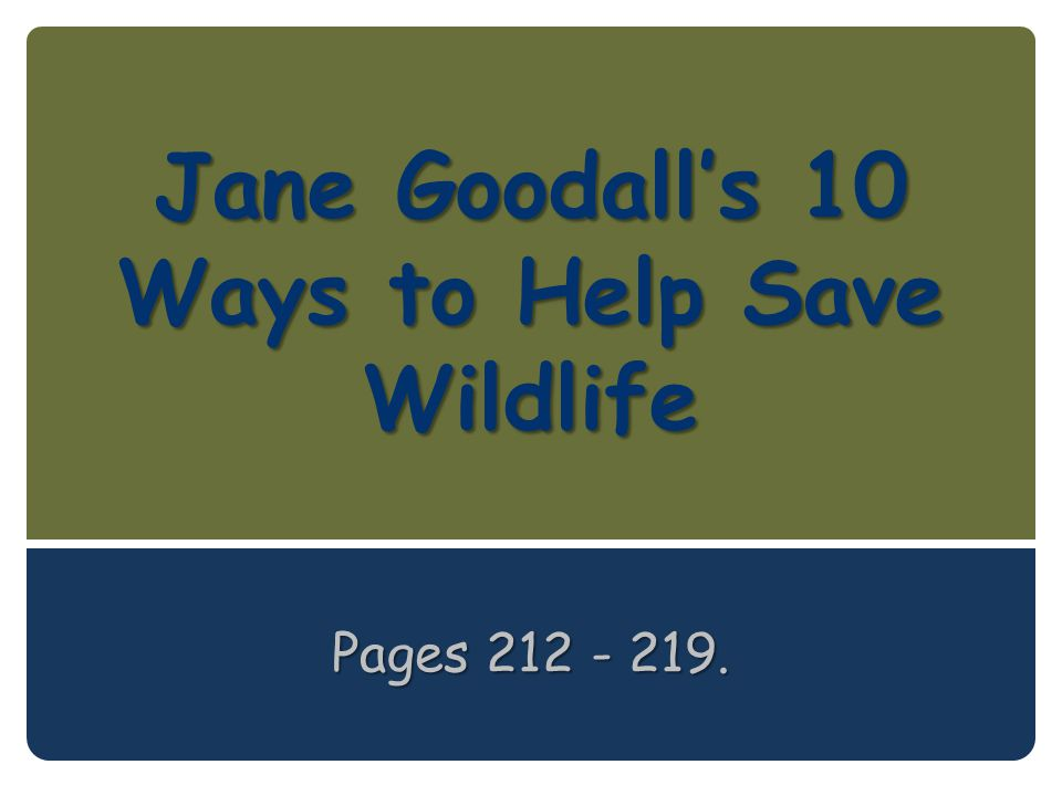 Jane Goodall's 10 Ways to Help Save Wildlife Pages 212 - 219.