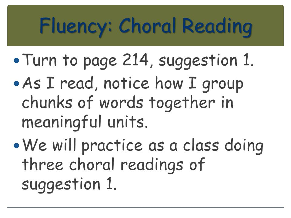 Fluency: Choral Reading Turn to page 214, suggestion 1. As I read, notice how I group chunks of words together in meaningful units. We will practice a