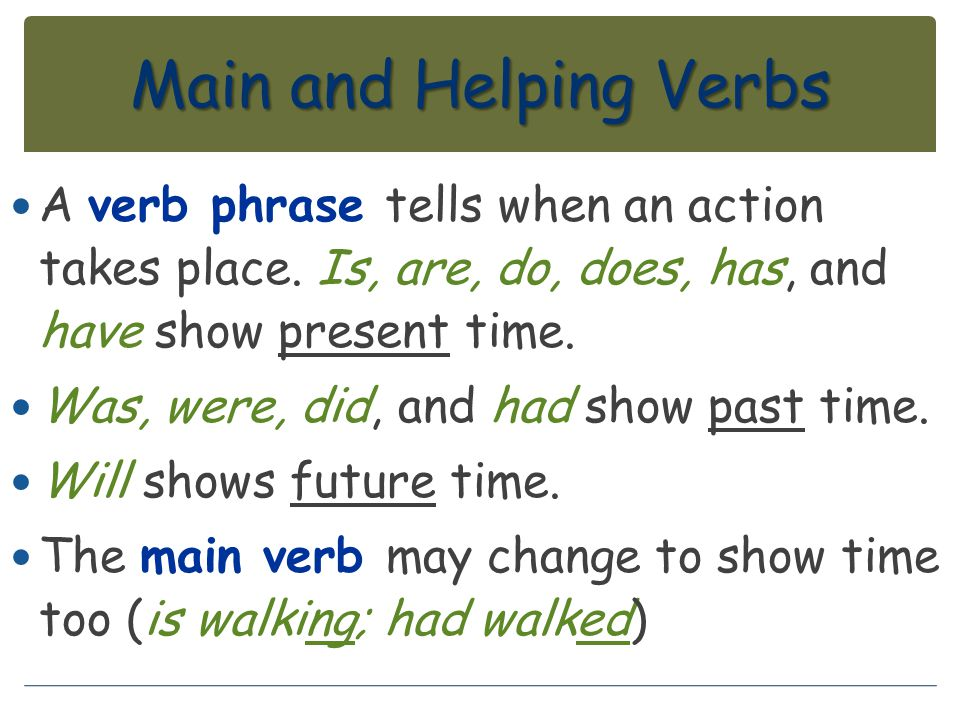 Main and Helping Verbs A verb phrase tells when an action takes place. Is, are, do, does, has, and have show present time. Was, were, did, and had sho