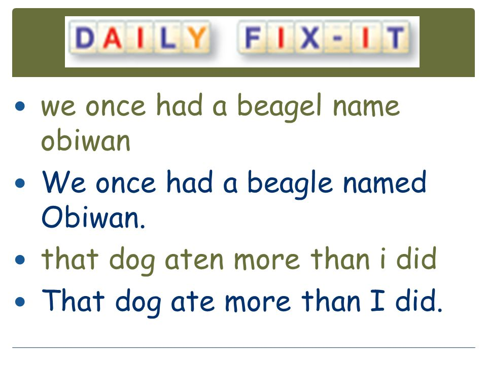 we once had a beagel name obiwan We once had a beagle named Obiwan. that dog aten more than i did That dog ate more than I did.