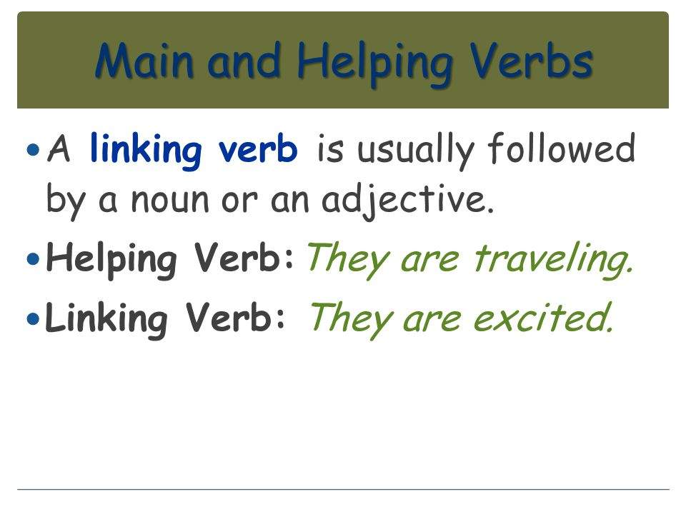 Main and Helping Verbs A linking verb is usually followed by a noun or an adjective. Helping Verb:They are traveling. Linking Verb: They are excited.