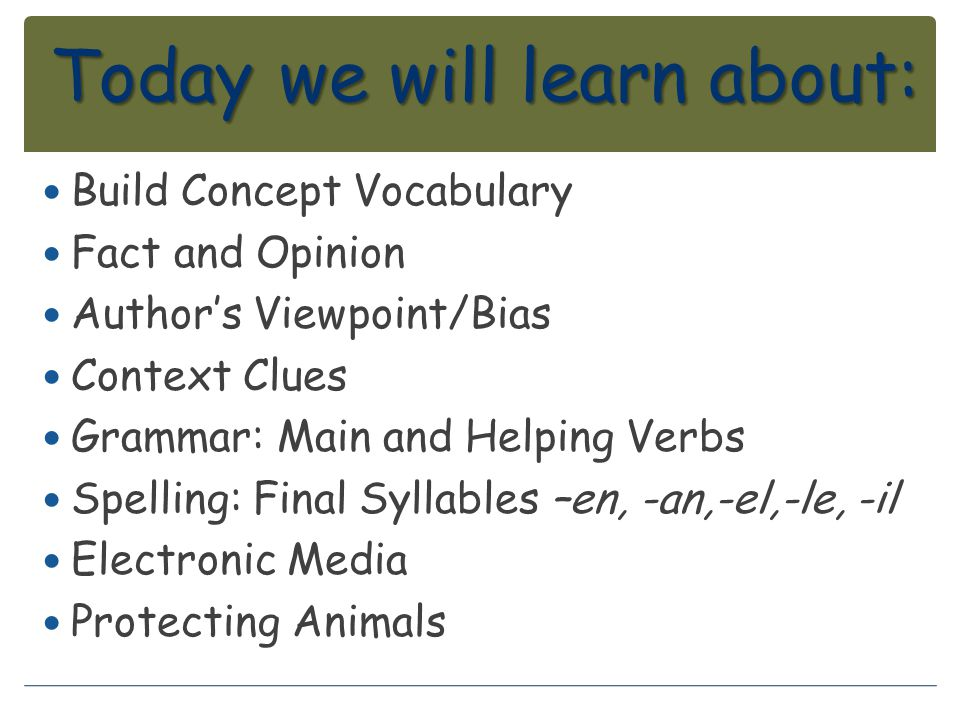 Today we will learn about: Build Concept Vocabulary Fact and Opinion Author's Viewpoint/Bias Context Clues Grammar: Main and Helping Verbs Spelling: F