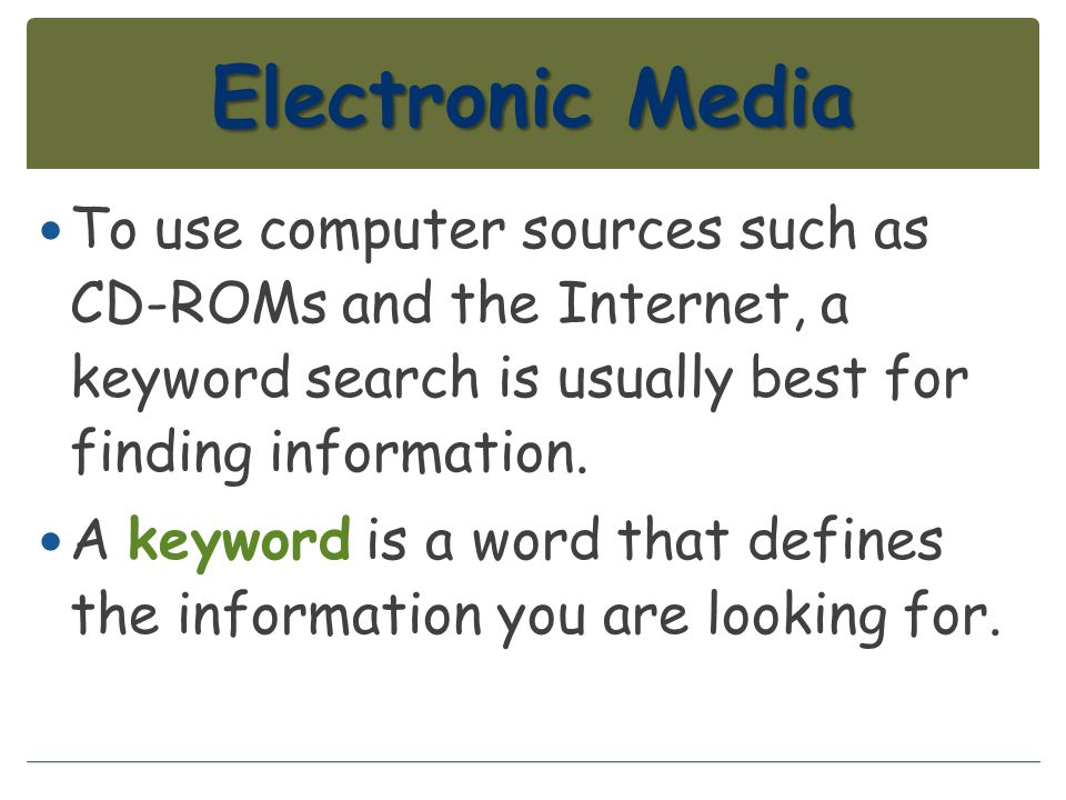 Electronic Media To use computer sources such as CD-ROMs and the Internet, a keyword search is usually best for finding information. A keyword is a wo