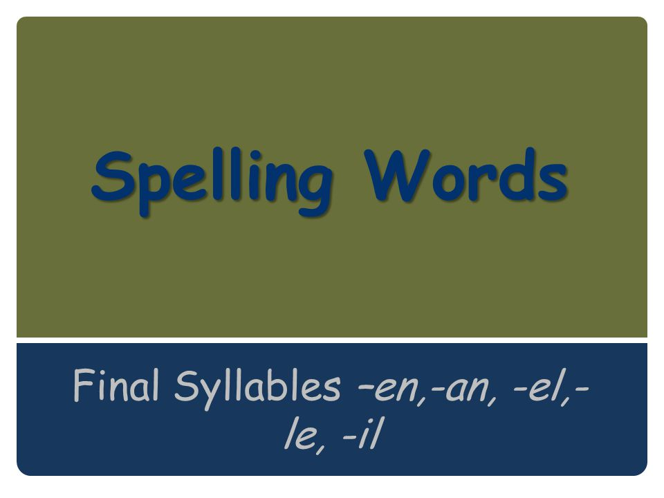 Spelling Words Spelling Words Final Syllables –en,-an, -el,- le, -il